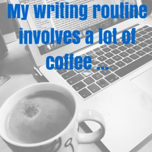 My Writing Routinerequires a lot of coffee ...