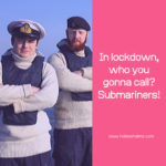 In lockdown, who you gonna call? Submariners!